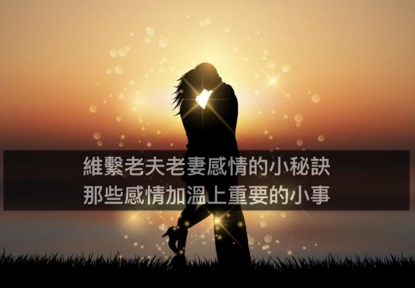 維繫老夫老妻感情的小秘訣,那些感情加溫上重要的小事